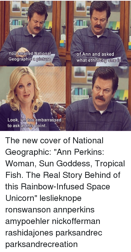 """Unicorning: ITI  You emailed National  of Ann and asked  what ethnicity she is  Geographic a picture  ographica picture  Look, I'm too embarrassed  to ask at this point The new cover of National Geographic: """"Ann Perkins: Woman, Sun Goddess, Tropical Fish. The Real Story Behind of this Rainbow-Infused Space Unicorn"""" leslieknope ronswanson annperkins amypoehler nickofferman rashidajones parksandrec parksandrecreation"""