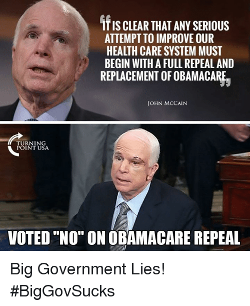 "Memes, Obamacare, and Government: ITIS CLEAR THAT ANY SERIOUS  ATTEMPT TO IMPROVE OUR  HEALTH CARE SYSTEM MUST  BEGIN WITH A FULL REPEAL AND  REPLACEMENT OF OBAMACARE.  JOHN MCCAIN  URNING  POINT USA  VOTED ""NO"" ON OBAMACARE REPEAL Big Government Lies! #BigGovSucks"