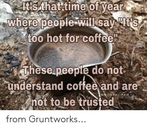 Memes, Coffee, and Time: Itis  that  time  of  year  where  people willisat  too hot for coffee  These people do not  understand coffee and are  not to be trusted  TWORKS from Gruntworks...