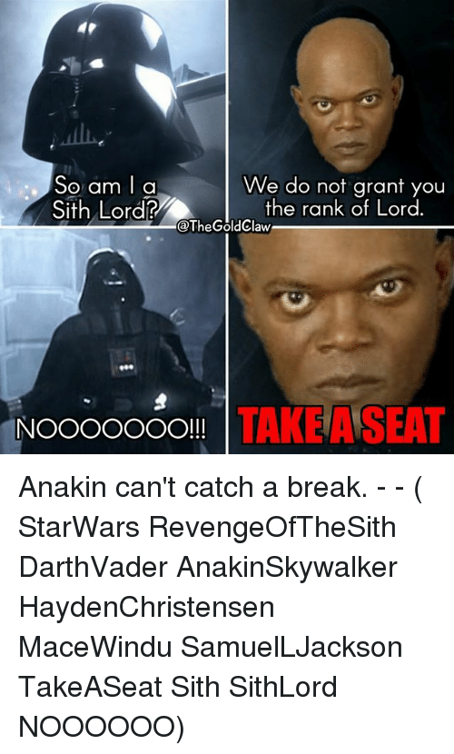 Memes, Sith, and Break: itlh  So am l a  Sith Lord?  We do not grant you  the rank of Lord.  @TheGoldClaw  NOODOOOOl!  TAKE A SEAT Anakin can't catch a break. - - ( StarWars RevengeOfTheSith DarthVader AnakinSkywalker HaydenChristensen MaceWindu SamuelLJackson TakeASeat Sith SithLord NOOOOOO)