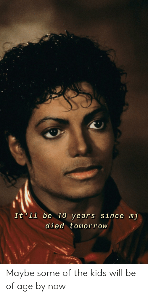 Kids, Tomorrow, and Dank Memes: It'll be 10 years since mj  died tomorrow Maybe some of the kids will be of age by now