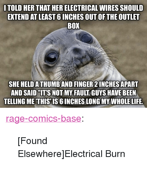 """Rage Comics: ITOLD HER THAT HER ELECTRICAL WIRES SHOULD  EXTEND AT LEAST 6 INCHES OUT OF THE OUTLET  BOX  SHE HELD A THUMB AND FINGER 2 INCHES APART  AND SAID """"IT'S NOT MY FAULT GUYS HAVE BEEN  TELLING ME'THIS'IS 6 INCHES LONG MY WHOLE LIFE. <p><a href=""""http://ragecomicsbase.com/post/163448165467/found-elsewhereelectrical-burn"""" class=""""tumblr_blog"""">rage-comics-base</a>:</p>  <blockquote><p>[Found Elsewhere]Electrical Burn</p></blockquote>"""