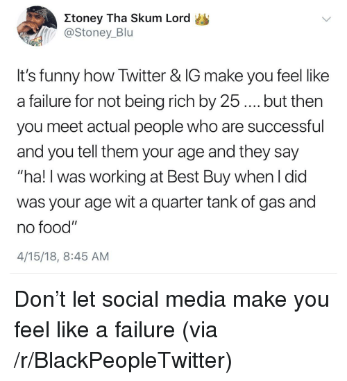 """Being rich: Itoney Tha Skum Lord  @Stoney_Blu  It's funny how Twitter & IG make you feel like  a failure for not being rich by 25.... but then  you meet actual people who are successful  and you tell them your age and they say  """"ha! I was working at Best Buy when I did  was your age wit a quarter tank of gas and  no food""""  4/15/18, 8:45 AM <p>Don&rsquo;t let social media make you feel like a failure (via /r/BlackPeopleTwitter)</p>"""