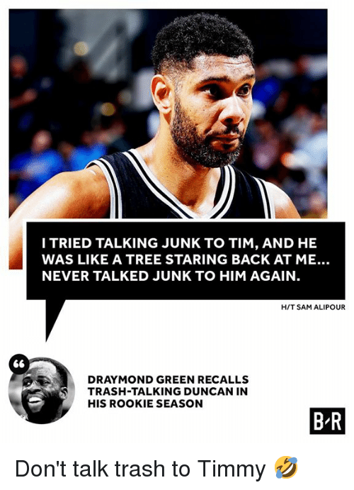 Season 6: ITRIED TALKING JUNK TO TIM, AND HE  WAS LIKE A TREE STARING BACK AT ME..  NEVER TALKED JUNK TO HIM AGAIN  H/T SAM ALIPOUR  DRA MOND GREEN RECALLS  TRASH-TALKING DUNCAN IN  HIS ROOKIE SEASON  ⑥  B R Don't talk trash to Timmy 🤣