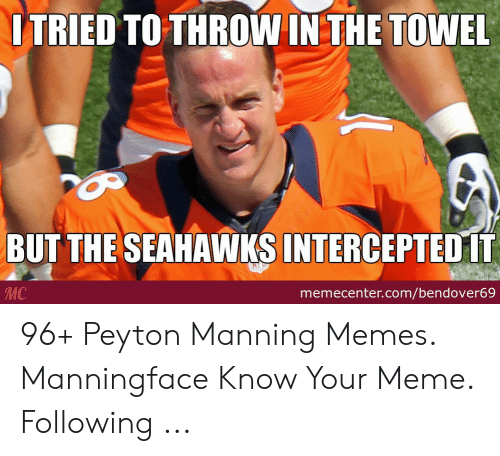 Peyton Manning Memes: ITRIED TO THROW IN THE TOWEL  BUT THE SEAHAWKS INTERCEPTED IT  MC  memecenter.com/bendover69 96+ Peyton Manning Memes. Manningface Know Your Meme. Following ...