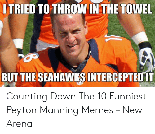 Peyton Manning Memes: ITRIED TO THROW IN THE TOWEL  BUT THE SEAHAWKS INTERCEPTED 1T Counting Down The 10 Funniest Peyton Manning Memes – New Arena
