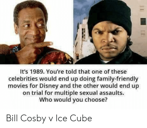 cosby: It's 1989. You're told that one of these  celebrities would end up doing family-friendly  movies for Disney and the other would end up  on trial for multiple sexual assaults.  Who would you choose? Bill Cosby v Ice Cube