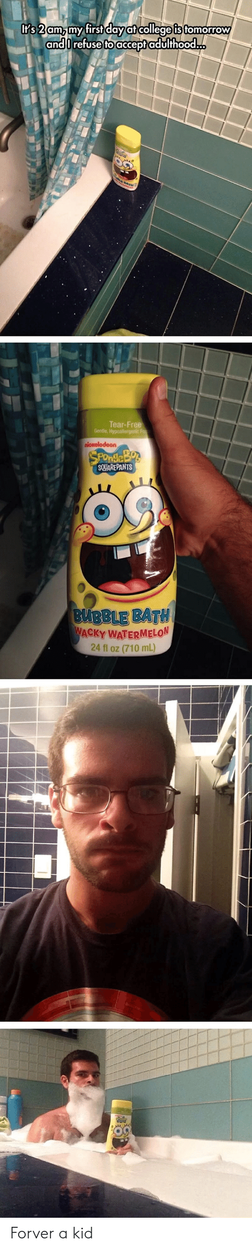 College, Free, and Tomorrow: It's 2 am, my first day at college is tomorrow  andOrefuse to acceptadulthood..  BATH  Tear-Free  Gentle, Hypoallergenic Fo  nleκolodeon,  SPOndleBos  SQUAREPANTS  BUBBLE BATH  WACKY WATERMELON  24 fl oz (710 mL) Forver a kid