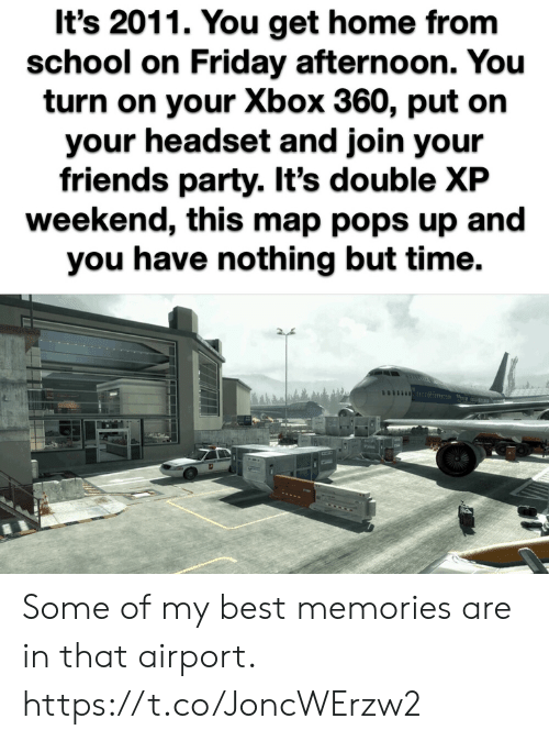 Friday, Friends, and Party: It's 2011. You get home from  school on Friday afternoon. You  turn on your Xbox 360, put on  your headset and join your  friends party. It's double XP  weekend, this map pops up and  you have nothing but time. Some of my best memories are in that airport. https://t.co/JoncWErzw2