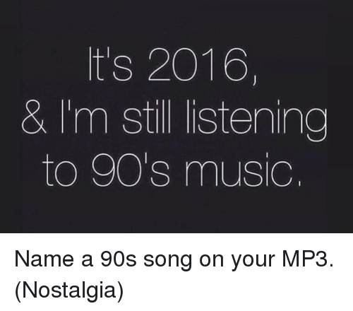 Its 2016: It's 2016,  & I'm still listening  to 90's music Name a 90s song on your MP3. (Nostalgia)