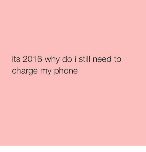 Its 2016: its 2016 why do i still need to  charge my phone