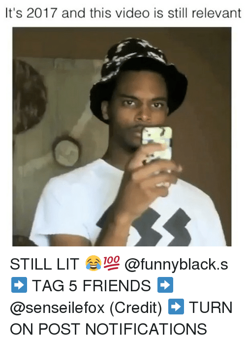 Friends, Lit, and Video: It's 2017 and this video is still relevant STILL LIT 😂💯 @funnyblack.s ➡️ TAG 5 FRIENDS ➡️ @senseilefox (Credit) ➡️ TURN ON POST NOTIFICATIONS