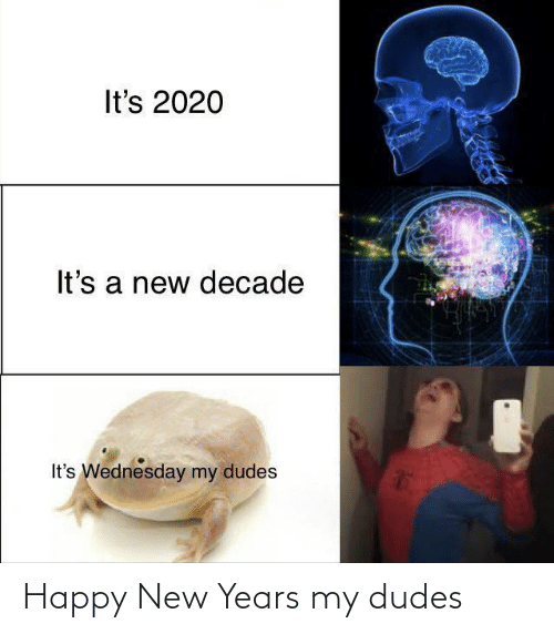 Wednesday: It's 2020  It's a new decade  It's Wednesday my dudes Happy New Years my dudes