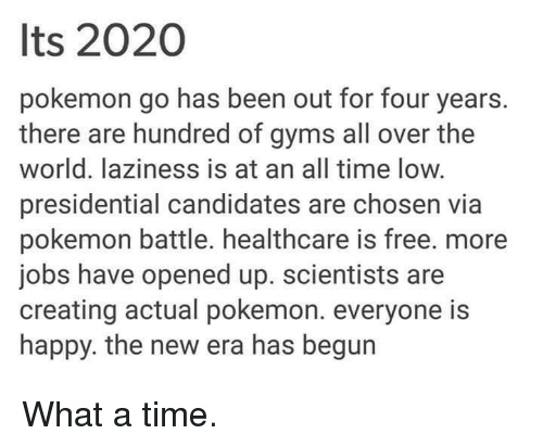 Gym, Lazy, and Pokemon: Its 2020  pokemon go has been out for four years.  there are hundred of gyms all over the  world. laziness is at an all time low.  presidential candidates are chosen via  pokemon battle. healthcare is free. more  jobs have opened up. scientists are  creating actual pokemon. everyone is  happy. the new era has begun What a time.