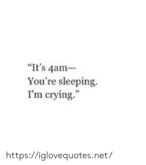 "Crying, Sleeping, and Net: ""It's 4am-  You're sleeping.  I'm crying. https://iglovequotes.net/"