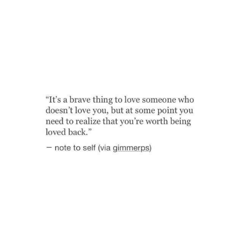 "Love, Brave, and Back: ""It's a brave thing to love someone who  doesn't love you, but at some point you  need to realize that you're worth being  loved back.""  note to self (via gimmerps)"