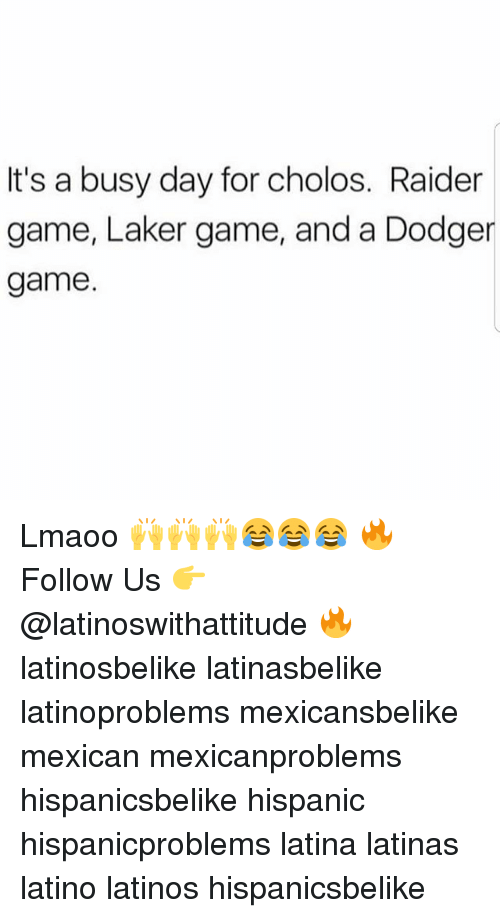 Busy Day: It's a busy day for cholos. Raider  game, Laker game, and a Dodger  game Lmaoo 🙌🙌🙌😂😂😂 🔥 Follow Us 👉 @latinoswithattitude 🔥 latinosbelike latinasbelike latinoproblems mexicansbelike mexican mexicanproblems hispanicsbelike hispanic hispanicproblems latina latinas latino latinos hispanicsbelike