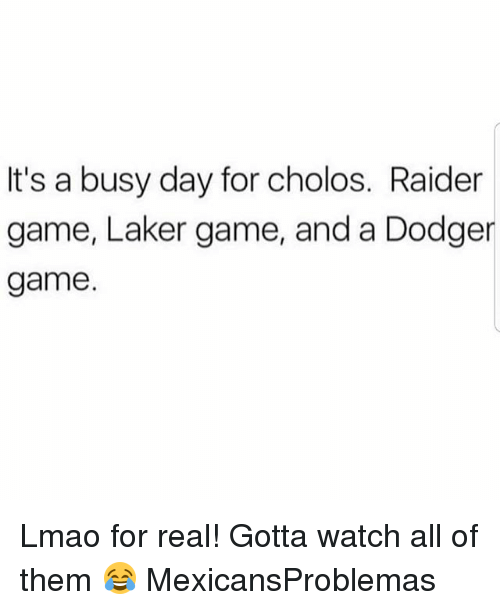 Busy Day: It's a busy day for cholos. Raider  game, Laker game, and a Dodge  game Lmao for real! Gotta watch all of them 😂 MexicansProblemas