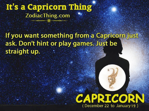 Capricorn, Games, and Ask: It's a Capricorn Thing  ZodiacThing.c  om  If you want something from a Capricorn just  ask. Don't hint or play games. Just be  straight up  CAPRICORN  (December 22 to January 19)