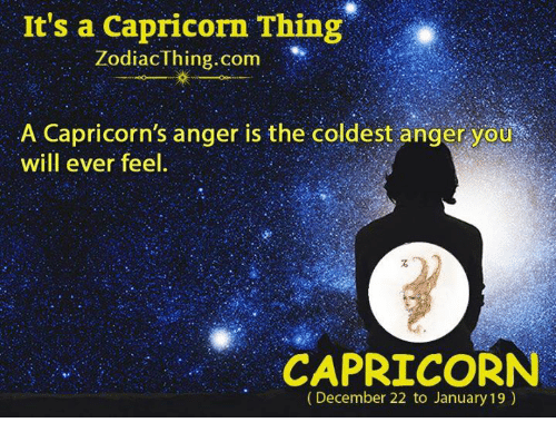 capricorns: It's a Capricorn Thing  ZodiacThing.com  A Capricorn's anger is the coldest anger you  will ever feel  CAPRICORN  (December 22 to January 19)