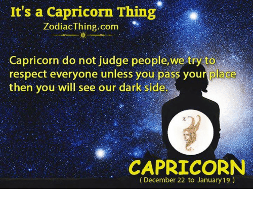 Dark Sided: It's a Capricorn Thing  ZodiacThing.com  Capricorn do not judge people,we try to  respect everyone unless you pass your place  then you will see our dark side  CAPRICORN  (December 22 to January 19)