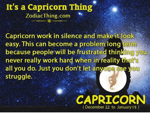 Struggle, Work, and Capricorn: It's a Capricorn Thing  ZodiacThing.com  Capricorn work in silence and make it look  easy. This can become a problem long term  because people will be frustrated thinking you  never really work hard when in reality that's  all you do. Just you don't let anyone see yoU  struggle.  CAPRICORN  (December 22 to January 19)