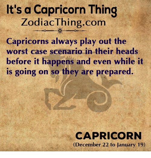The Worst, Capricorn, and Com: It's a Capricorn Thing  ZodiacThing.com  Capricorns always play out the  worst case scenario in their heads  before it happens and even while it  is going on so they are prepared.  CAPRICORN  (December 22 to January 19)