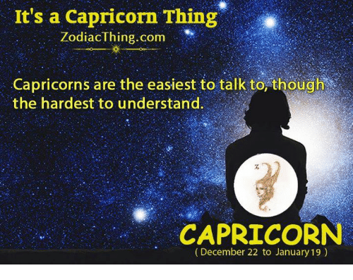 capricorns: It's a Capricorn Thing  ZodiacThing.com  Capricorns are the easiest to talk to, though  the hardest to understand.  石  CAPRICORN  (December 22 to January 19)