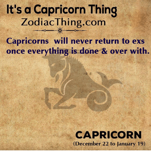 Ex's, Capricorn, and Never: It's a Capricorn Thing  ZodiacThing.com  Capricorns will never return to exs  once everything is done & over with.  CAPRICORN  (December 22 to January 19)