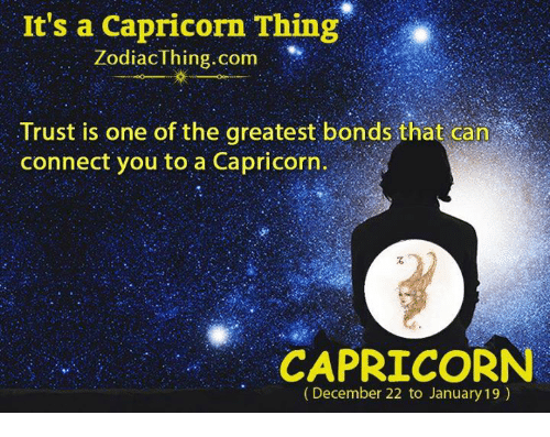 Capricorn, Com, and Can: It's a Capricorn Thing  ZodiacThing.com  Trust is one of the greatest bonds that can  connect you to a Capricorn.  石  CAPRICORN  (December 22 to January 19)