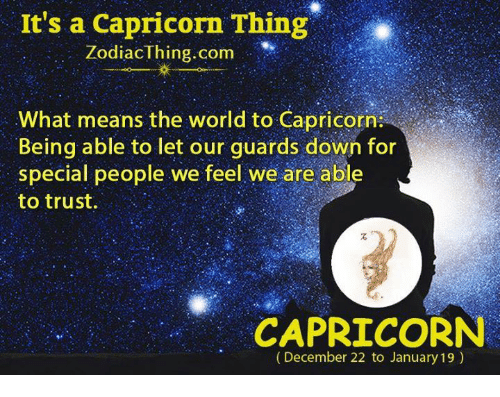 Capricorn, World, and Com: It's a Capricorn Thing  ZodiacThing.com  What means the world to Capricorn  Being able to let our guards down for  special people we feel we are abl  to trust.  CAPRICORN  (December 22 to January 19)