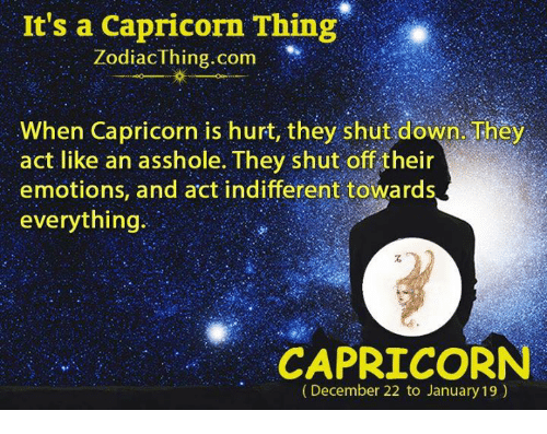 Capricorn, Asshole, and Act: It's a Capricorn Thing  ZodiacThing.com  When Capricorn is hurt, they shut down. They  act like an asshole. They shut off their  emotions, and act indifferent towards  everything  CAPRICORN  (December 22 to January 19)