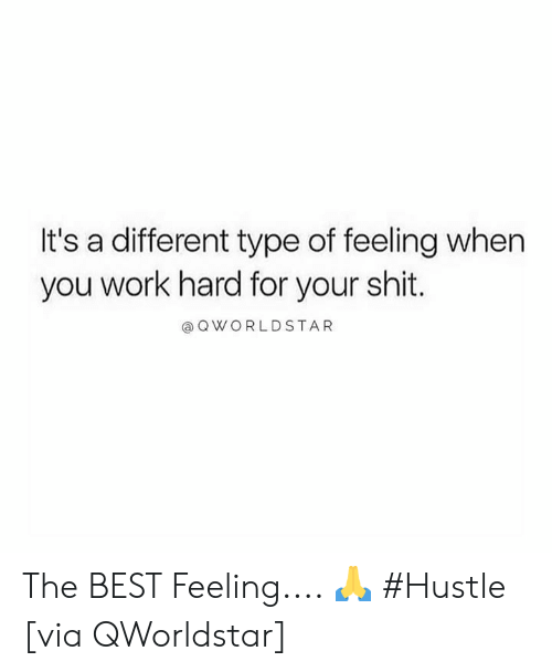 Shit, Work, and Best: It's a different type of feeling when  you work hard for your shit.  @OWORLDSTAR The BEST Feeling.... 🙏 #Hustle [via QWorldstar]