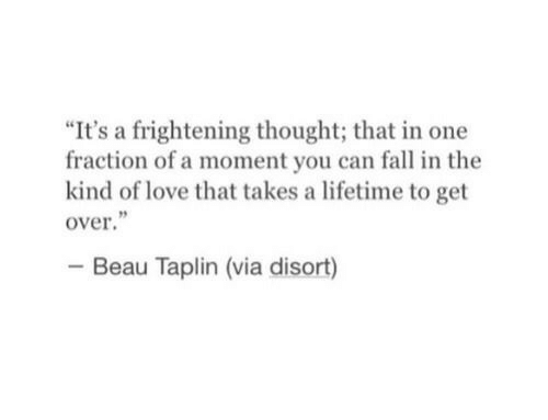 "Fall, Love, and Lifetime: ""It's a frightening thought; that in one  fraction of a moment you can fall in the  kind of love that takes a lifetime to get  over  Beau Taplin (via disort)"