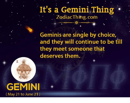 Gemini, Single, and Com: It's a Gemini.Thing  ZodiacThihg.com  Geminis are single by choice,  and they will continue to be till  they meet someone that  deserves them  GEMINI  (May 21 to June 21)