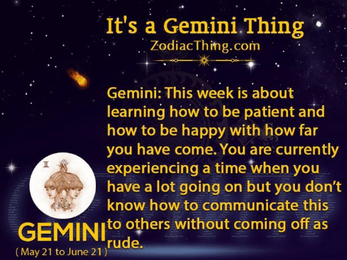 Gemini: It's a Gemini.Thing  ZodiacThing.com  Gemini: This week is about  learning how to be patient and  how to be happy with how far  you have come. You are currently  experiencing a time when you  have a lot going on but you don't  know how to communicate this  GEMINIO others without coming off as  rude.  |(May 21 to June 21)