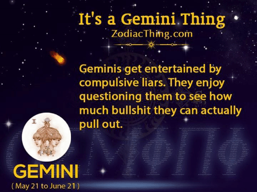 Gemini: It's a Gemini.Thing  ZodiacThing.com  Geminis get entertained by  compulsive liars. They enjoy  questioning them to see how  much bullshit they can actually  pull out.  GEMINI  (May 21 to June 21)  Tt
