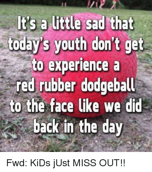 forwardsfromgrandma: It's a little sad that  todays youth don't get  to experience a  red rubber dodgeball  to the face like we did  back in the day Fwd: KiDs jUst MISS OUT!!