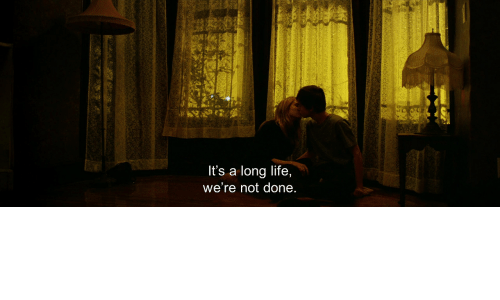 Life, Done, and Were: It's a long life,  we're not done