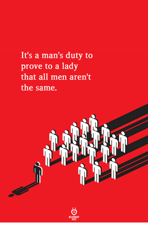 All, Lady, and Men: It's a man's duty to  prove to a lady  that all men aren't  the same.