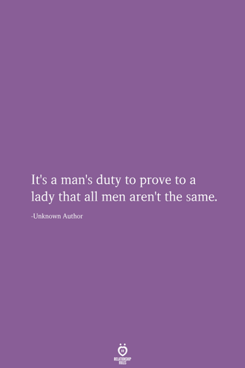 Unknown, All, and Lady: It's a man's duty to prove to  lady that all men aren't the same.  -Unknown Author  RELATIONSHIP  LES