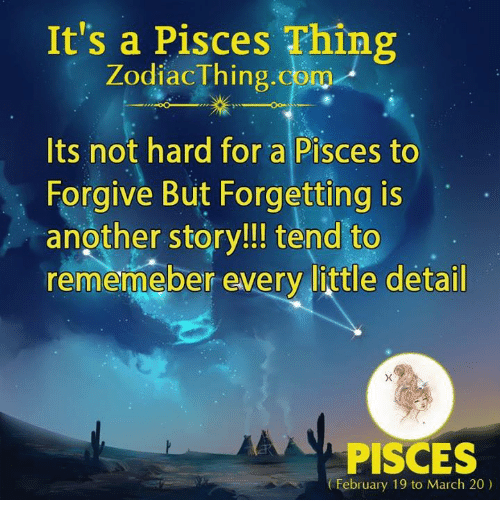 Pisces, Another, and Com: It's a Pisces Thing  ZodiacThing.com  Its not hard for a Pisces to  Forgive But Forgetting is  another story!!! tend to  rememeber every little detail  PISCES  February 19 to March 20)
