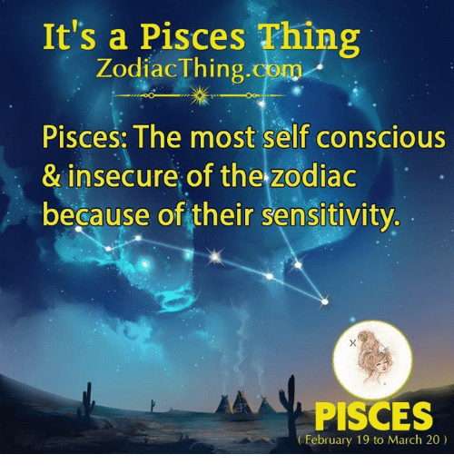 Pisces, Zodiac, and Com: It's a Pisces Thing  ZodiacThing.com  Pisces: The most self conscious  & insecure of the zodiac  because of their sensitivity  PISCES  February 19 to March 20)