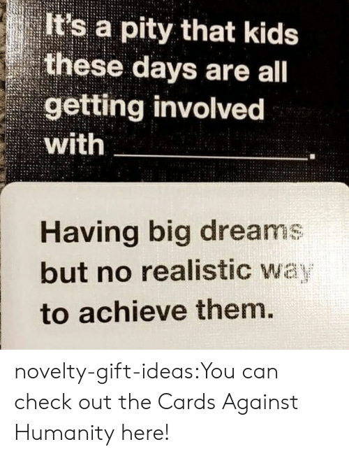 Cards Against Humanity, Tumblr, and Blog: It's a pity that kids  these days are all  getting involved  with  Having big dreams  but no realistic way  to achieve them. novelty-gift-ideas:You can check out the Cards Against Humanity here!