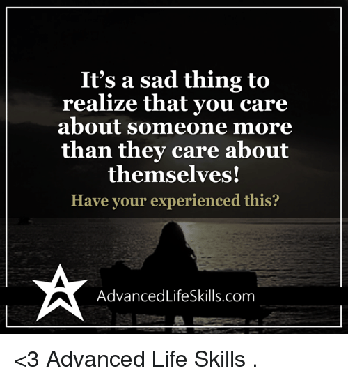 Memes, 🤖, and Sadly: It's a sad thing to  realize that you care  about someone more  than they care about  themselves!  Have your experienced this?  Advanced LifeSkills.com <3 Advanced Life Skills  .