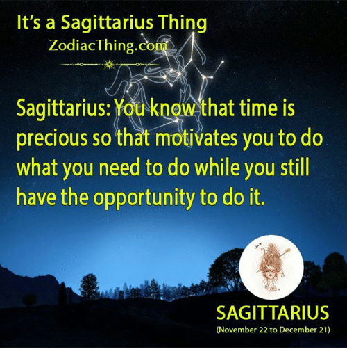 Precious, Opportunity, and Sagittarius: It's a Sagittarius Thing  ZodiacThing.com  Sagittarius: Youknow that time is  precious so that motivates you to do  what you need to do while you still  have the opportunity to do it.  SAGITTARIUS  (November 22 to December 21)