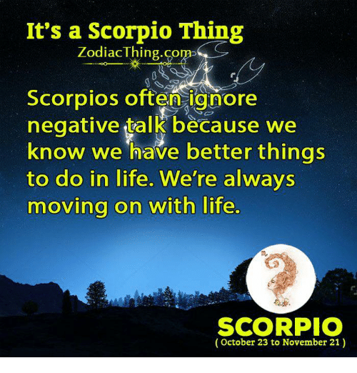 scorpios: It's a Scorpio Thing  ZodiacThing.co  m>  Scorpios often ignore  negative talk because we  know we have better things  to do in life. We're always  moving on with life  m.  SCORPIO  (October 23 to November 21)