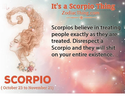 Shit, Scorpio, and Com: It's a Scorpio.Thing  ZodiacThing.com  Scorpios believe in treating  people exactly as they are  treated. Disrespect a  Scorpio and they will shit  on your entire existence.  SCORPIO  (October 23 to November 21)