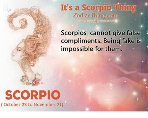 scorpios: It's a Scorpio.Thing  ZodiacThing.com  Scorpios cannot give false  compliments. Being fake is  impossible for them  SCORPIO  (October 23 to November 21)