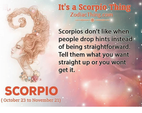 Scorpio, Com, and Them: It's a Scorpio.Thing  ZodiacThing.com  Scorpios don't like when  people drop hints instead  of being straightforward.  Tell them what you want  straight up or you wont  get it.  SCORPIO  (October 23 to November 21)